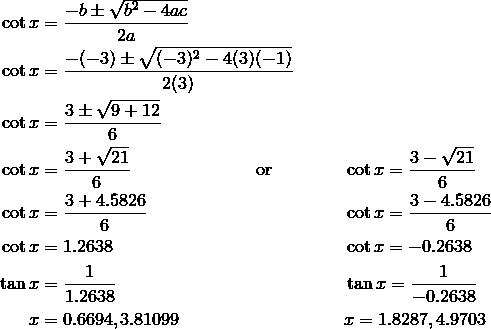\cot x & = \frac{-b \pm \sqrt{b^2 - 4ac}}{2a} \\\cot x & = \frac{- (-3) \pm \sqrt{(-3)^2 - 4(3)(-1)}}{2(3)}\\\cot x & = \frac{3 \pm \sqrt{9 + 12}}{6} \\\cot x & = \frac{3+ \sqrt{21}}{6} \qquad \qquad \qquad \quad \text{or} \quad && \cot x = \frac{3- \sqrt{21}}{6} \\\cot x & = \frac{3+4.5826}{6} && \cot x = \frac{3-4.5826}{6} \\\cot x & = 1.2638 && \cot x =-0.2638 \\\tan x & = \frac{1}{1.2638} && \tan x = \frac{1}{-0.2638} \\x & = 0.6694, 3.81099 && x = 1.8287, 4.9703
