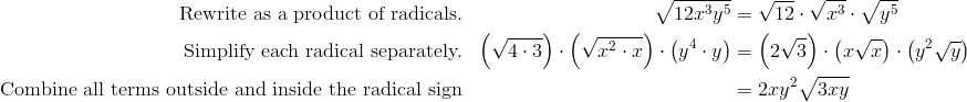 \text{Rewrite as a product of radicals.}&&\sqrt{12x^3y^5}&=\sqrt{12}\cdot \sqrt{x^3}\cdot \sqrt{y^5}\\\text{Simplify each radical separately.}&& \left(\sqrt{4 \cdot 3}\right) \cdot \left(\sqrt{x^2 \cdot x}\right) \cdot \left(y^4 \cdot y\right) &= \left(2 \sqrt{3}\right) \cdot \left(x \sqrt{x}\right) \cdot \left(y^2 \sqrt{y}\right) \\\text{Combine all terms outside and inside the radical sign}&&&=2xy^2 \sqrt{3xy}