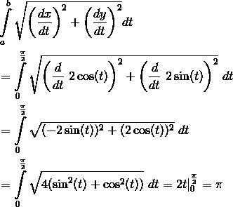 & \int \limits_{a}^{b} \sqrt{ \left(\frac{dx}{dt}\right)^2 + \left(\frac{dy}{dt} \right)^2} dt \& = \int \limits_{0}^{\frac{\pi}{2}} \sqrt{\left( \frac{d}{dt} \ 2 \cos(t) \right)^2 + \left( \frac{d}{dt} \ 2 \sin (t) \right)^2} \ dt \& = \int \limits_{0}^{\frac{\pi}{2}} \sqrt{(-2 \sin (t))^2 + (2 \cos (t))^2} \ dt \& = \int \limits_{0}^{\frac{\pi}{2}} \sqrt{4(\sin^2(t) + \cos^2(t))} \ dt = 2t |_{0}^{\frac{\pi}{2}} = \pi