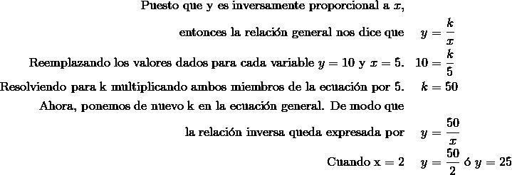 \text{Puesto que y es inversamente proporcional a}\ x,\\\text{entonces la relaci\'{o}n general nos dice que} & & y & =\frac {k}{x}\\\text{Reemplazando los valores dados para cada variable} \ y = 10 \ \text{y} \ x = 5. & & 10 & =\frac {k}{5}\\\text{Resolviendo para k multiplicando ambos miembros de la ecuaci\'{o}n por} \ 5. & & k& =50\\\text{Ahora, ponemos de nuevo k en la ecuaci\'{o}n general. De modo que}\\\text{la relaci\'{o}n inversa queda expresada por} & & y &  =\frac {50}{x}\\\text{Cuando x} = 2 & & y & =\frac {50}{2} \ \text{\'{o}} \ y =25