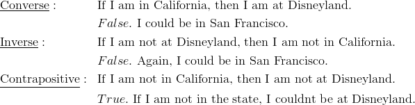 & \underline{\text{Converse}}: && \text{If I am in California, then I am at Disneyland.}\\&&& False. \ \text{I could be in San Francisco.}\\& \underline{\text{Inverse}}: && \text{If I am not at Disneyland, then I am not in California.}\\&&& False. \ \text{Again, I could be in San Francisco.}\\& \underline{\text{Contrapositive}}: && \text{If I am not in California, then I am not at Disneyland.}\\&&& True. \ \text{If I am not in the state, I couldnt be at Disneyland.}