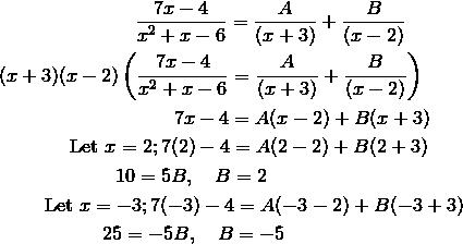 & \qquad \qquad \qquad \quad \frac{7x-4}{x^2+x-6} = \frac{A}{(x+3)}+\frac{B}{(x-2)}\\&(x+3)(x-2)\left(\frac{7x-4}{x^2+x-6} = \frac{A}{(x+3)}+\frac{B}{(x-2)}\right)\\&\qquad \qquad \qquad \qquad \quad 7x-4 = A(x-2)+B(x+3)\\& \qquad \quad \ \ \text{Let} \ x=2; 7(2)-4 = A(2-2)+B(2+3)\\&\qquad \qquad \qquad 10=5B, \quad B = 2\\& \qquad \ \text{Let} \ x=-3; 7(-3)-4 = A(-3-2)+B(-3+3)\\& \qquad \qquad \quad \ 25=-5B, \quad B = -5