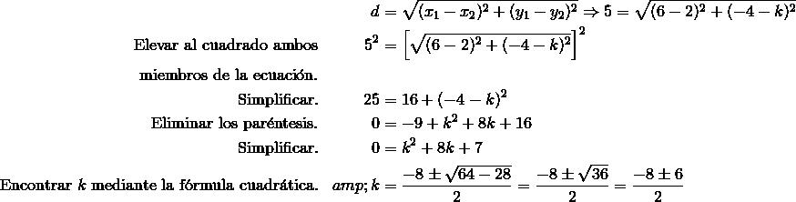 && d& =\sqrt {(x_1-x_2)^2+(y_1-y_2)^2}\Rightarrow 5 =\sqrt {(6-2)^2+(-4-k)^2}\\\text{Elevar al cuadrado ambos} &&5^2 & =\left [{\sqrt{(6-2)^2+(-4-k)^2}}\right ]^2 \\\text{miembros de la ecuaci\'{o}n.}\\\text{Simplificar.}&&25 & =16+(-4-k)^2 \\\text{Eliminar los par\'{e}ntesis.}&&0 & =-9+k^2+8k+16 \\\text{Simplificar.}&&0 &=k^2+8k+7 \\\text{Encontrar}\ k\ \text{mediante la f\'{o}rmula cuadr\'{a}tica.}&&k &= \frac{-8\pm \sqrt{64-28}}{2}=\frac{-8\pm \sqrt{36}}{2}=\frac{-8\pm 6}{2}