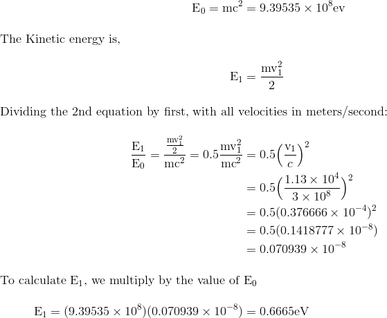 \text{E}_{0} = \text{mc}^{2} &= 9.39535 \times 10^{8} \text{ev} \intertext{The Kinetic energy is,}\text{E}_{1} &= \frac{\text{mv}_{1}^{2}}{2} \intertext{Dividing the 2nd equation by first, with all velocities in meters/second:}\frac{\text{E}_{1}}{\text{E}_{0}} = \frac{\frac{\text{mv}_{1}^{2}}{2}}{\text{mc}^{2}} =0.5\frac{\text{mv}_{1}^{2}}{\text{mc}^{2}} &= 0.5\Big(\frac{\text{v}_{1}}{c}\Big)^{2}\\&= 0.5\Big(\frac{1.13 \times 10^{4}}{3 \times 10^{8}}\Big)^{2}\\&= 0.5(0.376666 \times 10^{-4})^{2}\\&= 0.5(0.1418777 \times 10^{-8})\\&= 0.070939 \times 10^{-8}\intertext{To calculate $\text{E}_{1}$, we multiply by the value of $\text{E}_{0}$}\text{E}_{1} = (9.39535 \times 10^{8})( 0.070939 \times 10^{-8}) & = 0.6665 \text{eV}