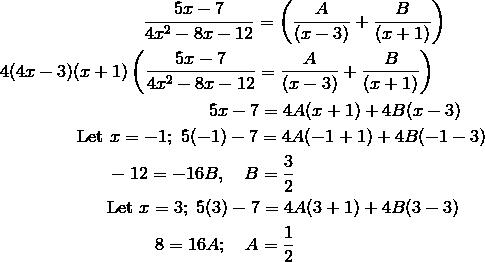 & \qquad \qquad \qquad \qquad \frac{5x-7}{4x^2-8x-12} = \left(\frac{A}{(x-3)}+\frac{B}{(x+1)}\right)\\&4(4x-3)(x+1)\left(\frac{5x-7}{4x^2-8x-12}=\frac{A}{(x-3)}+\frac{B}{(x+1)}\right)\\& \qquad \qquad \qquad \qquad \qquad \quad \ \ 5x-7 = 4A(x+1)+4B(x-3)\\& \qquad \qquad \ \text{Let} \ x=-1; \ 5(-1)-7 = 4A(-1+1)+4B(-1-3)\\& \qquad \qquad \qquad -12=-16B, \quad B = \frac{3}{2}\\& \qquad \qquad \qquad \text{Let} \ x=3; \ 5(3)-7 = 4A(3+1)+4B(3-3)\\& \qquad \qquad \qquad \qquad \ \ 8=16A; \quad A = \frac{1}{2}