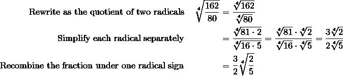 \text{Rewrite as the quotient of two radicals }&&\sqrt[4]{\frac{162}{80}}&=\frac{\sqrt[4]{162}}{\sqrt[4]{80}}\\\text{Simplify each radical separately }&&& =\frac{\sqrt[4]{81 \cdot 2}}{\sqrt[4]{16 \cdot 5}}=\frac{\sqrt[4]{81}\cdot \sqrt[4]{2}}{\sqrt[4]{16}\cdot \sqrt[4]{5}}=\frac{3 \sqrt[4]{2}}{2 \sqrt[4]{5}}\\\text{Recombine the fraction under one radical sign }&&&=\frac{3}{2}\sqrt[4]{\frac{2}{5}}