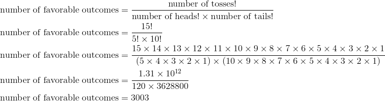 \text{number of favorable outcomes} & = \frac{\text{number of tosses!}}{\text{number of heads!} \times \text{number of tails!}}\\\text{number of favorable outcomes} & = \frac{15!}{5! \times 10!}\\\text{number of favorable outcomes} & = \frac{15 \times 14 \times 13 \times 12 \times 11 \times 10 \times 9 \times 8 \times 7 \times 6 \times 5 \times 4 \times 3 \times 2 \times 1}{(5 \times 4 \times 3 \times 2 \times 1) \times (10 \times 9 \times 8 \times 7 \times 6 \times 5 \times 4 \times 3 \times 2 \times 1)}\\\text{number of favorable outcomes} & = \frac{1.31 \times 10^{12}}{120 \times 3628800}\\\text{number of favorable outcomes} & = 3003