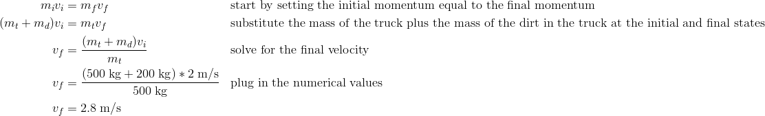 m_iv_i&=m_fv_f && \text{start by setting the initial momentum equal to the final momentum}\\(m_t+m_d)v_i&=m_tv_f && \text{substitute the mass of the truck plus the mass of the dirt in the truck at the initial and final states}\\v_f&=\frac{(m_t+m_d)v_i}{m_t} && \text{solve for the final velocity}\\v_f&=\frac{(500\;\text{kg} + 200\;\text{kg})*2\;\text{m/s}}{500\;\text{kg}} && \text{plug in the numerical values}\\v_f&=2.8\;\text{m/s}\\