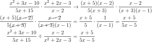 \frac{x^2+3x-10}{5x+15} \cdot \frac{x^2+2x-3}{x-2} & \rightarrow \frac{(x+5)(x-2)}{5(x+3)} \cdot \frac{x-2}{(x+3)(x-1)}\\\frac{(x+5)\cancel{(x-2)}}{5\cancel{(x+3)}} \cdot \frac{\cancel{x-2}}{(\cancel{x+3})(x-1)}&=\frac{x+5}{5} \cdot \frac{1}{(x-1)}=\frac{x+5}{5x-5}\\\frac{x^2+3x-10}{5x+15} \div \frac{x-2}{x^2+2x-3} &= \frac{x+5}{5x-5}