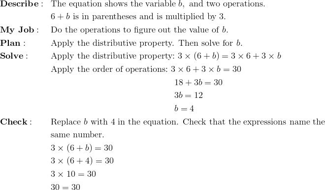 & \mathbf{Describe:} && \text{The equation shows the variable} \ b, \ \text{and two operations.}\\&&& 6 + b \ \text{is in parentheses and is multiplied by} \ 3.\\& \mathbf{My \ Job:} && \text{Do the operations to figure out the value of} \ b.\\& \mathbf{Plan:} && \text{Apply the distributive property. Then solve for} \ b.\\& \mathbf{Solve:} && \text{Apply the distributive property:} \ 3 \times (6 + b) = 3 \times 6 + 3 \times b\\&&& \text{Apply the order of operations:} \ 3 \times 6 + 3 \times b = 30\\&&& \qquad \qquad \qquad \qquad \qquad \qquad \qquad 18 + 3b = 30\\&&& \qquad \qquad \qquad \qquad \qquad \qquad \qquad 3b =  12\\&&& \qquad \qquad \qquad \qquad \qquad \qquad \qquad b = 4\\& \mathbf{Check:} && \text{Replace} \ b \ \text{with 4 in the equation. Check that the expressions name the}\\&&& \text{same number.}\\&&& 3 \times (6 + b) = 30\\&&& 3 \times (6 + 4) = 30\\&&& 3 \times 10 = 30\\&&& 30 = 30