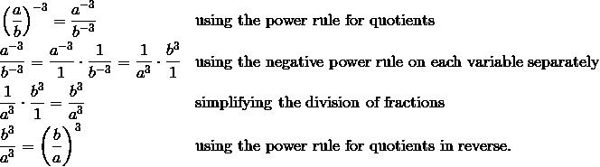 & \left ( \frac{a}{b} \right )^{-3} = \frac{a^{-3}}{b^{-3}} && \text{using the power rule for quotients}\\& \frac{a^{-3}}{b^{-3}} = \frac{a^{-3}}{1} \cdot \frac{1}{b^{-3}} = \frac{1}{a^3} \cdot \frac{b^3}{1} && \text{using the negative power rule on each variable separately}\\& \frac{1}{a^3} \cdot \frac{b^3}{1} = \frac{b^3}{a^3} && \text{simplifying the division of fractions}\\& \frac{b^3}{a^3} = \left ( \frac{b}{a} \right )^3 && \text{using the power rule for quotients in reverse.}