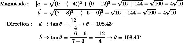 \text{Magnitude}:\quad |\vec{a}| & = \sqrt{(0-(-4))^2 + (0 - 12)^2} = \sqrt{16+144} = \sqrt{160} = 4\sqrt{10} \|\vec{b}| & = \sqrt{(7-3)^2 + (-6-6)^2} = \sqrt{16+144} = \sqrt{160} = 4 \sqrt{10} \\text{Direction}:\quad \vec{a} & \rightarrow \tan \theta = \frac{12}{-4} \rightarrow \theta = 108.43^\circ \\vec{b} & \rightarrow \tan \theta = \frac{-6-6}{7-3} = \frac{-12}{4} \rightarrow \theta = 108.43^\circ