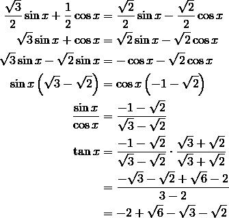 \frac{\sqrt{3}}{2} \sin x + \frac{1}{2} \cos x & = \frac{\sqrt{2}}{2} \sin x - \frac{\sqrt{2}}{2} \cos x \\\sqrt{3} \sin x + \cos x & = \sqrt{2} \sin x - \sqrt{2} \cos x \\\sqrt{3} \sin x - \sqrt{2} \sin x & = - \cos x - \sqrt{2} \cos x \\\sin x \left (\sqrt{3} - \sqrt{2} \right ) & = \cos x \left (-1 - \sqrt{2} \right ) \\\frac{\sin x}{\cos x} & = \frac{-1- \sqrt{2}}{\sqrt{3} - \sqrt{2}} \\\tan x & = \frac{-1- \sqrt{2}}{\sqrt{3} - \sqrt{2}} \cdot \frac{\sqrt{3} + \sqrt{2}}{\sqrt{3} + \sqrt{2}} \\& = \frac{- \sqrt{3} - \sqrt{2} + \sqrt{6} - 2}{3-2} \\& = -2 + \sqrt{6} - \sqrt{3} - \sqrt{2}