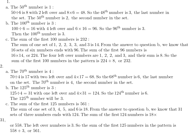 1. \!\\{\;}  \quad \text{a}.\ \text{The}\ 50^{\text{th}}\ \text{number is}\ 1: \!\\ {\;}  \qquad \ 50 \div 6\ \text{is}\ 8\ \text{with} \ 2 \ \text{left over and}\ 8 \times 6 = 48.\ \text{So the}\ 48^{\text{th}}\ \text{number is}\ 3,\ \text{the last number in} \!\\{\;}  \qquad \ \text{the set. The}\ 50^{\text{th}}\ \text{number is}\ 2,\ \text{the second number in the set}. \!\\{\;}  \quad \text{b}.\  \text{The}\ 100^{\text{th}}\ \text{number is}\ 3: \!\\{\;}  \qquad \ 100 \div 6 = 16\ \text{with} \ 4 \ \text{left over and}\ 6 \times 16 = 96.\ \text{So the}\ 96^{\text{th}}\ \text{number is}\ 3.\!\\{\;}  \qquad \ \text{Then the}\ 100^{\text{th}}\ \text{number is}\ 3.\!\\{\;}  \quad \text{c}.\ \text{The sum of the first}\ 100\ \text{numbers is}\ 232: \!\\{\;}  \qquad \ \text{The sum of one set of}\ 1,\ 2,\ 2,\ 3,\ 3,\ \text{and}\ 3\ \text{is}\ 14.\ \text{From the answer to question b,\ we know that} \!\\{\;}  \qquad \ 16\ \text{sets of six numbers ends with}\ 96.\ \text{The sum of the first 96 numbers is} \!\\{\;}  \qquad \ 16 \times 14,\ \text{or}\ 224.\ \text{The four left over numbers are}\ 1,\ 2,\ 2,\ \text{and}\ 3,\ \text{and their sum is}\ 8.\ \text{So the} \!\\{\;}  \qquad \ \text{sum of the first}\ 100\ \text{numbers in the pattern is}\ 224 + 8,\ \text{or}\ 232.\!\\2. \!\\{\;}  \quad \text{a}.\ \text{The}\ 70^{\text{th}}\ \text{number is}\ 4: \!\\ {\;}  \qquad 70 \div 4\ \text{is}\ 17\ \text{with two left over and}\ 4 \times 17 = 68.\ \text{So the}\ 68^{\text{th}}\ \text{number is}\ 6,\ \text{the last number} \!\\{\;}  \qquad \text{on the set. The}\ 70^{\text{th}}\ \text{number is}\ 4,\ \text{the second number in the set}. \!\\{\;}  \quad \text{b}.\ \text{The}\ 125^{\text{th}}\ \text{number is}\ 3: \!\\ {\;}  \qquad 125 \div 4 = 31\ \text{with one left over and}\ 4 \times 31 = 124.\ \text{So the}\ 124^{\text{th}}\ \text{number is}\ 6. \!\\ {\;}  \qquad \text{The}\ 125^{\text{th}}\ \text{number will be}\ 3.\!\\{\;}  \quad \text{c}.\ \text{The sum of the first}\ 